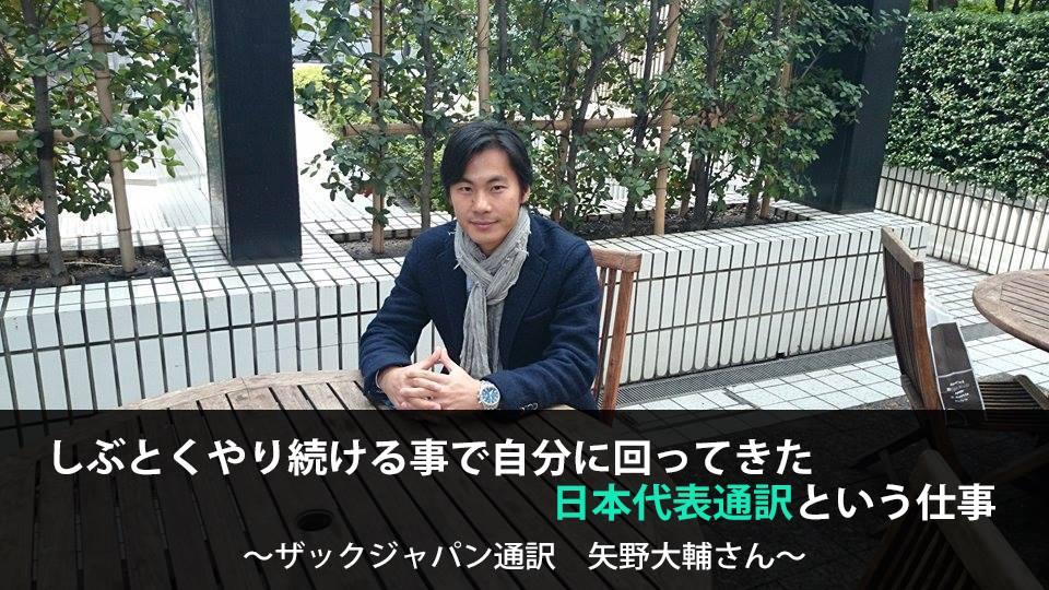 しぶとくやり続ける事で自分に回ってきた日本代表通訳という仕事 ~ザックJAPAN通訳・矢野大輔さん~